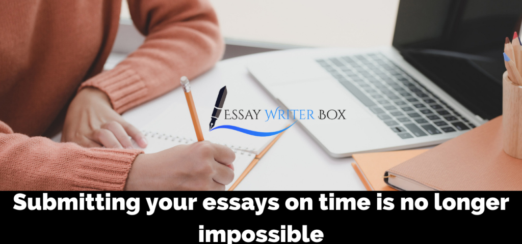 Submitting your essays on time is no longer impossible